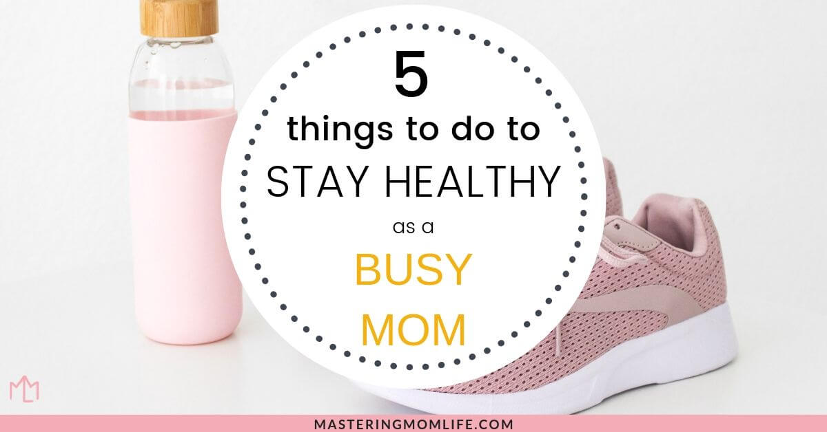 Find out the 5 things you need to do now to stay healthy as a busy mom!