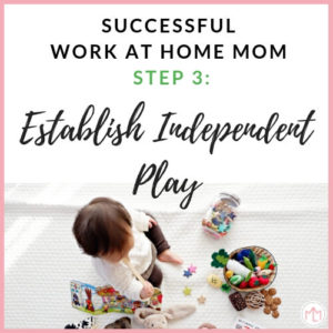 Successful work at home mom step 3: Establish Independent Play